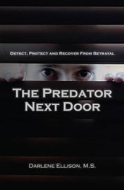 The Predator Next Door: Detect, Protect and Recover from Betrayal ebook by Ellison, Darlene