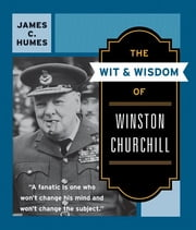 The Wit and Wisdom of Winston Churchill - A Treasury of More than 1000 Quotations ebook by James C. Humes