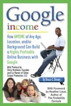Google Income: How Anyone of Any Age, Location, and/or Background Can Build a Highly Profitable Online Business With Google ebook by Bruce Brown