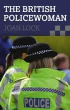 The British Policewoman ebook by Joan Lock