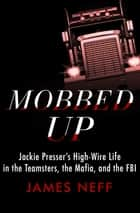 Mobbed Up - Jackie Presser's High-Wire Life in the Teamsters, the Mafia, and the FBI ebook by James Neff