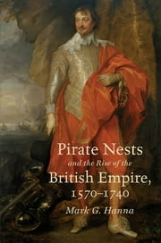 Pirate Nests and the Rise of the British Empire, 1570-1740 ebook by Mark G. Hanna