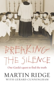 Breaking the Silence: One Man's Quest to Find the Truth About One of the Most Horrific Series of Sex Abuse Cases in Ireland ebook by Martin Ridge,Gerard Cunningham