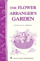 The Flower Arranger's Garden - Storey's Country Wisdom Bulletin A-103 ebook by