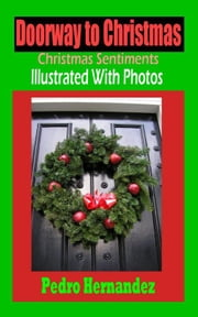 Doorway to Christmas: Christmas Sentiments Illustrated With Photos ebook by Hernandez , Pedro