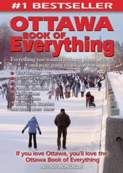 Ottawa Book of Everything: Everything You Wanted to Know About Ottawa and Were Going to Ask Anyway ebook by Montague, Arthur