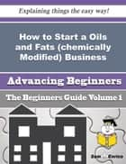 How to Start a Oils and Fats (chemically Modified) Business (Beginners Guide) ebook by Kris Grice