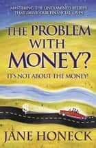 The Problem with Money? It's Not About the Money! ebook by Jane Honeck