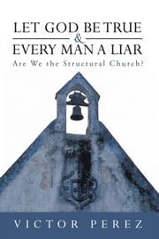 Let God Be True and Every Man a Liar - Are We the Structural Church? ebook by Victor Perez