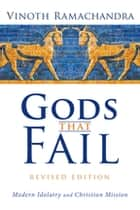 Gods That Fail, Revised Edition - Modern Idolatry and Christian Mission ebook by Vinoth Ramachandra