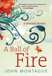 A Ball of Fire - Collected Stories ebook by John Montague