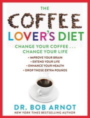 The Coffee Lover's Diet - Change Your Coffee . . . Change Your Life ebook by Kobo.Web.Store.Products.Fields.ContributorFieldViewModel