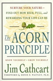 The Acorn Principle - Know Yourself, Grow Yourself ebook by Jim Cathcart,Denis E. Waitley