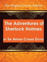 The Adventures of Sherlock Holmes, by Sir Arthur Conan Doyle - The Original Classic Edition ebook by Conan Doyle