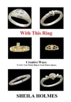 With This Ring: Creative Ways to Give Your Purity Ring to Your Future Spouse ebook by Sheila Holmes