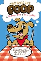 Why Dogs Eat Poop - Gross but True Things You Never Knew About Animals ebook by Francesca Gould, David Haviland, JP Coovert