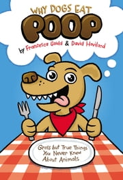 Why Dogs Eat Poop - Gross but True Things You Never Knew About Animals ebook by Francesca Gould,David Haviland,JP Coovert
