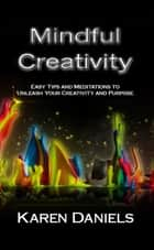 Mindful Creativity: Easy Tips and Meditations to Unleash Your Creativity and Purpose ebook by Karen Daniels