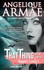 That Thing in the Attic (Vampire Lovely 3) ebook by Angelique Armae