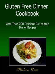 Gluten Free Dinner Cookbook : More than 200 Delicious Gluten free Dinner Recipes ebook by Thelma Ross