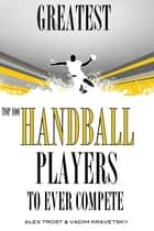 Greatest Handball Players To Ever Compete: Top 100 ebook by alex trostanetskiy