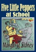 Five Little Peppers at School: Popular Kids Novel - The Five Little Peppers series ebook by Margaret Sidney