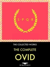 The Complete Ovid Anthology - Metamorphosis, Fasti, Ars Amatoria (the Art of Love), The Art of Beauty, Love's Cure, The Amours, The Heroides, The Pontic Epistles, Invective Against the Ibis, Tristia ebook by Publius Ovidius Naso (Ovid)