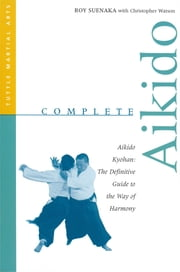 Complete Aikido - Aikido Kyohan-The Definitive Guide to the Way of Harmony ebook by Roy Suenaka,Christopher  Watson