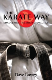 The Karate Way - Discovering the Spirit of Practice ebook by Dave Lowry