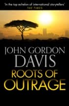 Roots of Outrage ebook by John Gordon Davis