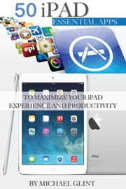 50 iPad Essentials Apps: To Maximize Your iPad Experience and Productivity ebook by Michael Glint