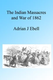 The Indian Massacres and War of 1862, Illustrated ebook by Adrian J Ebell