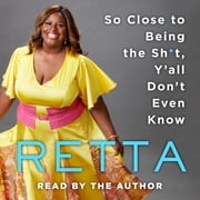 So Close to Being the Sh*t, Y'all Don't Even Know audiobook by Retta