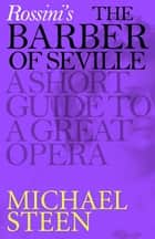 Rossini's The Barber of Seville - A Short Guide to a Great Opera ebook by Michael Steen