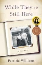 While They're Still Here - A Memoir ebook by Patricia Williams