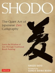 Shodo - The Quiet Art of Japanese Zen Calligraphy ebook by Shozo Sato,Gengo Akiba Roshi,Alice Ogura Sato,Shinya Fujiwara