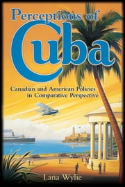 Perceptions of Cuba - Canadian and American Policies in Comparative Perspective ebook by Lana Wylie