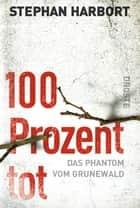 100 Prozent tot - Das Phantom vom Grunewald ebook by Stephan Harbort
