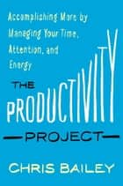 The Productivity Project - Accomplishing More by Managing Your Time, Attention, and Energy ebook by Chris Bailey