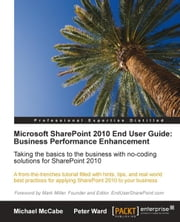 Microsoft SharePoint 2010 End User Guide: Business Performance Enhancement ebook by Peter Ward, Michael McCabe