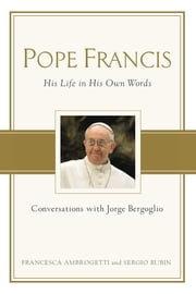 Pope Francis - Conversations with Jorge Bergoglio: His Life in His Own Words ebook by Sergio Rubin, Francesca Ambrogetti