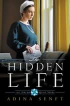 The Hidden Life - An Amish Quilt Novel ebook by Adina Senft