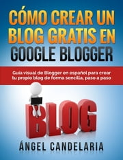 Cómo Crear un Blog Gratis en Google Blogger ebook by Ángel Candelaria