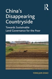 China's Disappearing Countryside - Towards Sustainable Land Governance for the Poor ebook by Yongjun Zhao