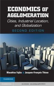Economics of Agglomeration - Cities, Industrial Location, and Globalization ebook by Masahisa Fujita,Jacques-François Thisse