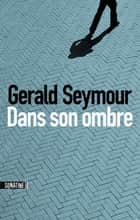 Dans son ombre ebook by Gerald SEYMOUR, Benjamin LEGRAND
