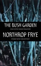 The Bush Garden - Essays on the Canadian Imagination ebook by Northrop Frye