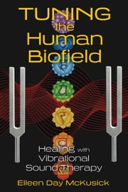 Tuning the Human Biofield - Healing with Vibrational Sound Therapy ebook by Eileen Day McKusick
