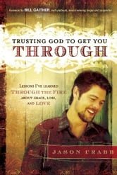 Trusting God to Get You Through - How to Trust God through the Fire-Lessons I've Learned about Grace, Loss, and Love ebook by Jason Crabb