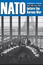 NATO before the Korean War - April 1949 - June 1950 ebook by Lawrence S. Kaplan